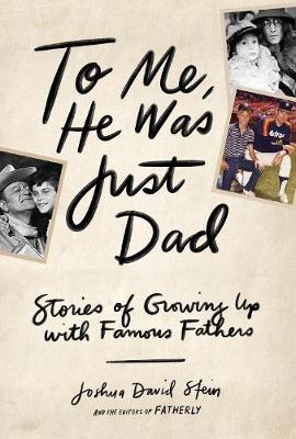 To Me, He Was Just Dad : Stories of Growing Up with Famous Fathers - Joshua David Stein