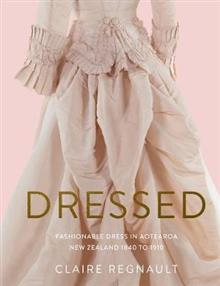 Dressed: Fashionable Dress in Aotearoa New Zealand 1840 to 1910 - Claire Regnault
