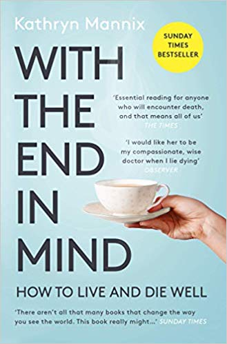 With the End in Mind : How to Live and Die Well - Kathryn Mannix