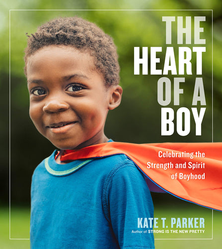 The Heart Of A Boy : Celebrating The Strength & Spirit Of Boyhood - Kate.T.Parker