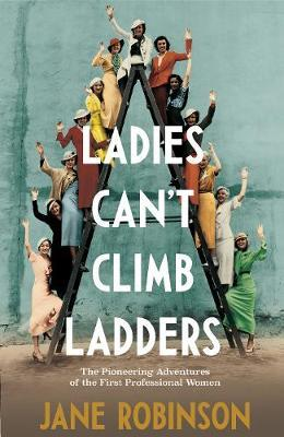 Ladies Can't Climb Ladders : The Pioneering Adventures of the First Professional Women
