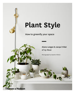 Plant Style :How to Greenify Your Space - Alana Langan, Jacqui Vidal