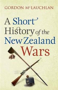 A Short History of the New Zealand Wars - Gordon McLauchlan
