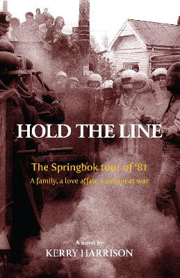 Hold the Line: The Springbok tour of '81, a family, a love affair, a nation at war - Kerry Harrison