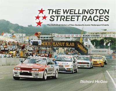 The Wellington Street Races : The Definitive History of New Zealand's Iconic Motorsport Events