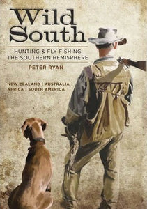 Wild South : Hunting & Fly Fishing the Southern Hemisphere - Peter Ryan
