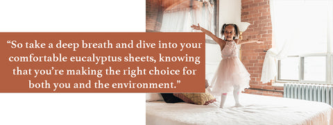 So take a deep breath and dive into your comfortable eucalyptus sheets, knowing that you're making the right choice for both you and the environment.