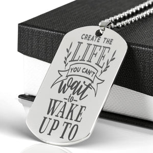 Create The Life You Can't Wait To Wake Up To Dog Tag