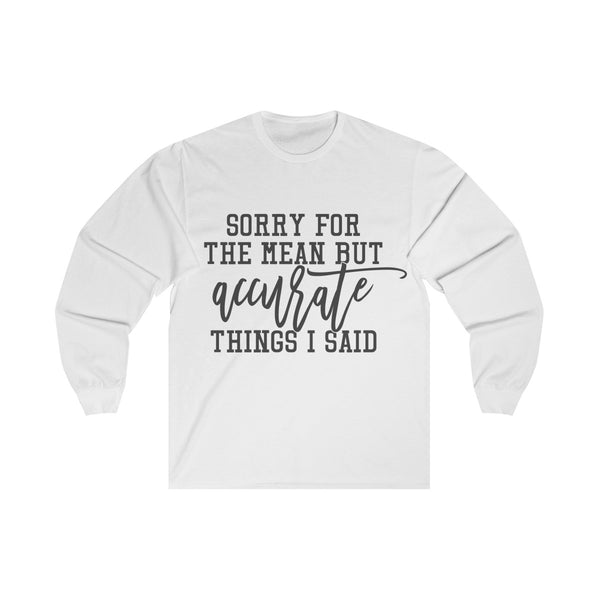Sorry for the Mean yet Accurate Things I said Long Sleeve Shirt
