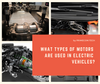 What Types Of Motors Are Used In Electric Vehicles?