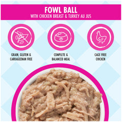 Weruva Dogs In the Kitchen Fowl Ball Wet Food Packet Made with Delicious Chicken Breast and Turkey AU JUS Net wt. 2.8oz Key Benefits Complete and Balanced Meal with Cage Free Chicken and Grain, Gluten & Carrageenan Free