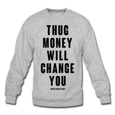 Thug Money Will Change You Heather Gray Crewneck Sweatshirt Crewneck Sweatshirt SPOD