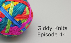 Giddy Knits Episode 44