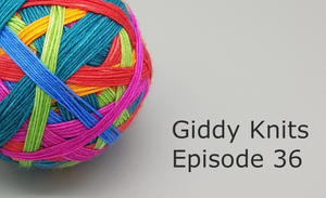 Giddy Knits Episode 36