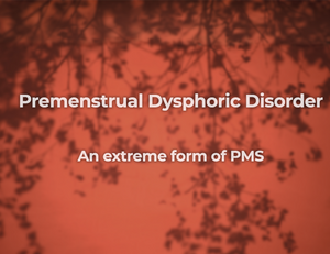 What you need to know about Premenstrual Dysphoric Disorder