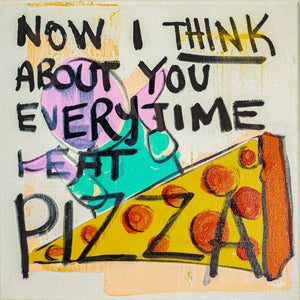 "Now I Think About You Every Time I Eat Pizza - 10"" x 10"" Oil and Acrylic Paint on Canvas"