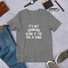 Load image into Gallery viewer, It's Not Drinking Alone if the Dog is Home T-Shirt