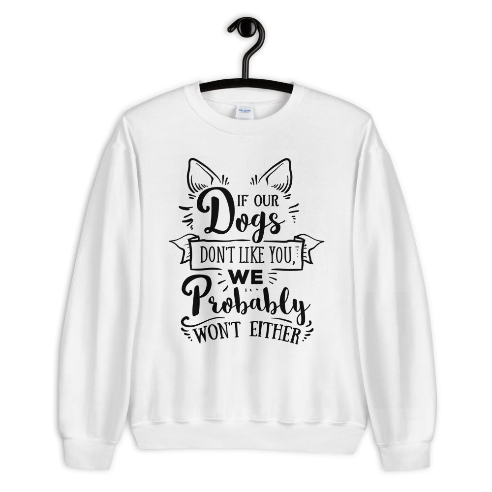 Dogs Don't Like You, We Probably Won't Either Sweatshirt