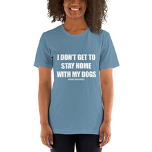 Load image into Gallery viewer, I Don't Get To Stay Home with my Dogs Shirt