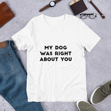 Load image into Gallery viewer, My Dog was Right About You T-Shirt