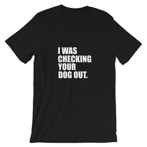 Checking Your Dog Out Tee