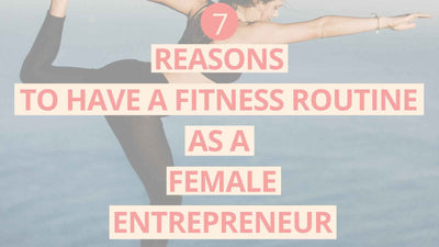 7 REASONS TO HAVE A FITNESS ROUTINE AS A FEMALE ENTREPRENEUR