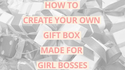 HOW TO CREATE YOUR OWN GIFT BOX MADE FOR GIRL BOSSES