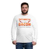 Funny I Eat Bacon And Know Things Bacon Lover Men's Premium Long Sleeve T-Shirt - white