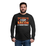 Funny I Eat Bacon And Know Things Bacon Lover Men's Premium Long Sleeve T-Shirt - black