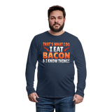 Funny I Eat Bacon And Know Things Bacon Lover Men's Premium Long Sleeve T-Shirt - navy