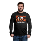 Funny I Eat Bacon And Know Things Bacon Lover Men's Premium Long Sleeve T-Shirt - charcoal gray