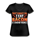Funny I Eat Bacon And Know Things Bacon Lover Women's V-Neck T-Shirt - black