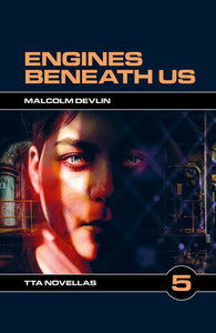 TTA Novella 5: Engines Beneath Us by Malcolm Devlin