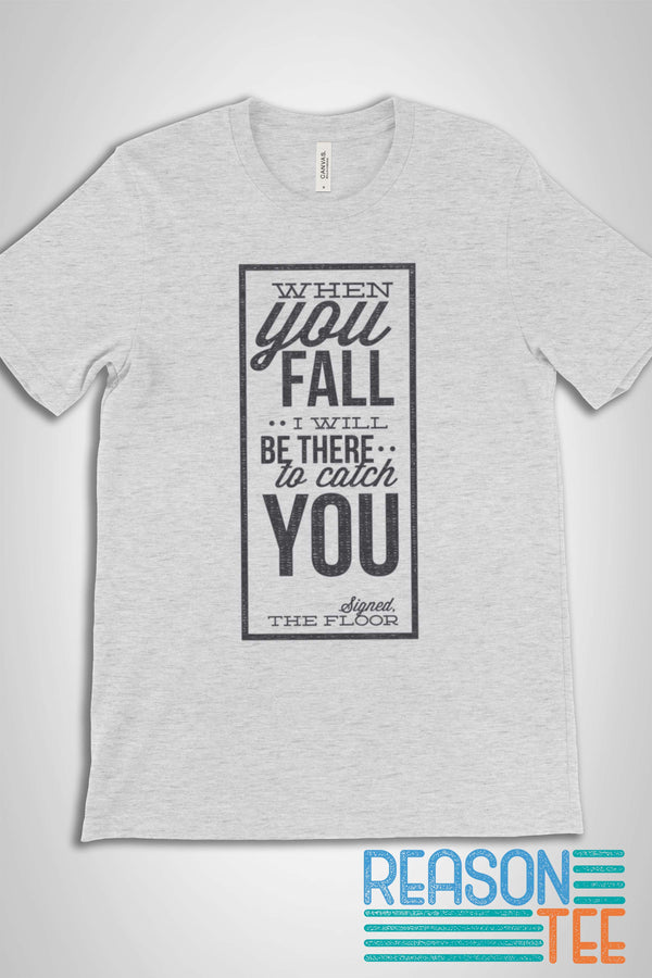 When You Fall I Will Be There To Catch You -Signed The Floor T-shirt