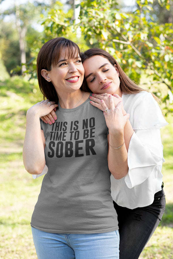 This Is No Time To Be Sober T-shirt