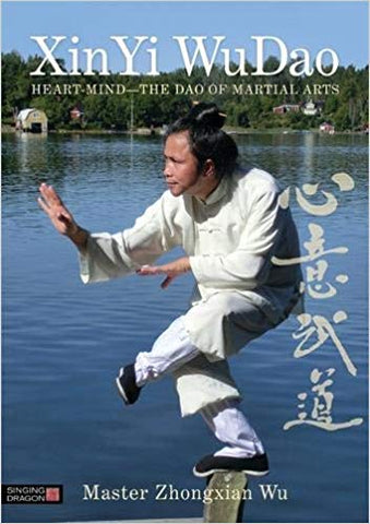 Xin Yi Wu Dao: Heart-Mind - The Dao of Martial Arts by Master Zhongxian Wu