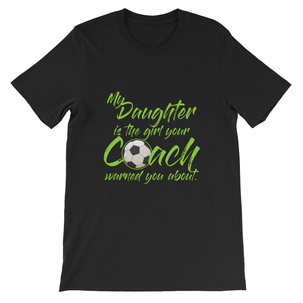 My Daughter is the Girl Your Coach Warned You Soccer Mom Shirt / Soccer Dad Shirt for Men and Women