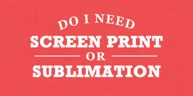 Do I need screen printing or sublimation printing?