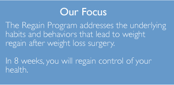 Our focus - The regain program addresses the underlying habits and behaviors that lead to weight regain after weight loss surgery.  In 8 weeks you will regain control of your health