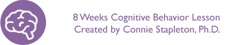 8 weeks Cognitive Behavior Lesson created by Connie Stapleton, Ph.D