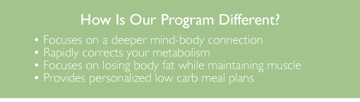 How is our program different - Focuses on a deeper mind-body connection.  Rapidly corrects your metabolism.  Focuses on losing body fat while maintaining muscle.  Provides personalized low carb meal plans.