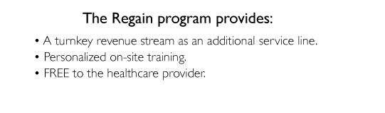 The regain program provides - A turnkey revenue stream as an additional service line.  Personalized on-site training.  Free to the healthcare provider.
