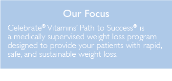 Our focus Celebrate Vitamins Path to Success is a medically supervised weight loss program designed to provide your patients with rapid, safe, and sustainable weight loss