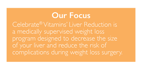 Path to Success Liver reduction Our Focus Celebrate vitamins liver reduction is a medically supervised weight loss program designed to decrease the size of your liver and reduce the risk of complications during weight loss surgery