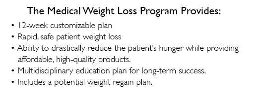 The Medical Weight Loss 12 week Program provides a 12 week customizable plan.  Rapid, safe patient weight loss.  Ability to drastically reduce the patient's hunger while providing affordable, high-quality products.  Multidisciplinary education plan for long-term success.  Includes a potential weight regain plan.