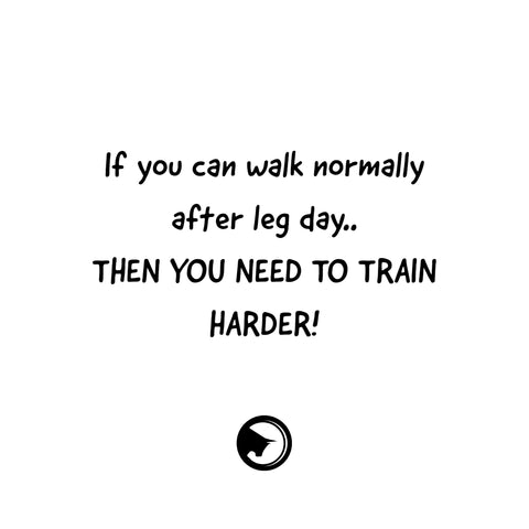 If you can walk normally after leg day, then you need to train harder