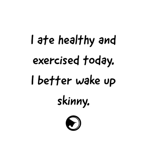 I ate healthy and exercised today. I better wake up healthy.