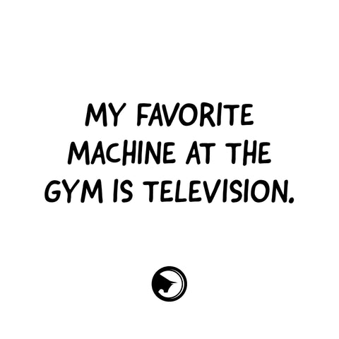 My favorite machine at the gym is TELEVISION