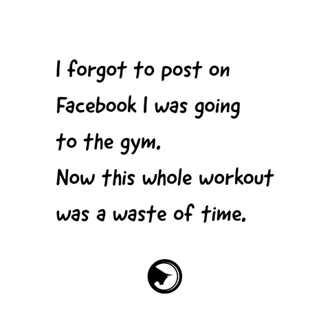 I forgot to post on Facebook I was going to the gym. Now this whole workout was a waste of time.