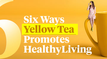 6 Ways Yellow Tea Promotes Healthy Living